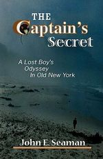 The Captain's Secret :  A Lost Boy's Odyssey in Old New York - John E. Seaman