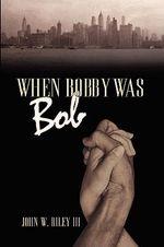 When Bobby Was Bob - John W. Riley III