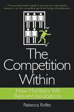 The Competition Within : How Members Will Reinvent Associations - Rebecca Rolfes