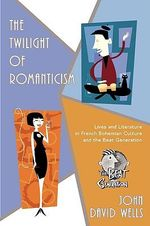 Twilight of Romanticism :  Lives and Literature in French Bohemian Culture and the Beat Generation - John David Wells