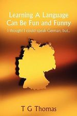 Learning a Language Can Be Fun and Funny : I Thought I Could Speak German, But... - T. G. Thomas