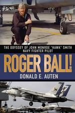 Roger Ball! : The Odyssey of John Monroe Hawk Smith Navy Fighter Pilot - Donald E Auten