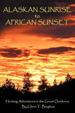 Alaskan Sunrise to African Sunset : Hunting Adventures in the Great Outdoors - Glenn T. Bingham