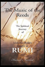 The Music of the Reeds : The Spiritual Journey of Jalaludin Balkhi Known as Rumi - Hamid G. Naweed