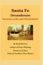 Santa Fe Dreamhouse : Encounters in the Land of Enchantment - Reed Stevens