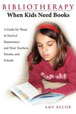 Bibliotherapy : When Kids Need Books: A Guide for Those in Need of Reassurance and Their Teachers, Parents, and Friends - Amy Recob