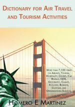 Dictionary for Air Travel and Tourism Activities : Over 7,100 terms on Airlines, Tourism, Hospitality, Cruises, Car Rentals, GDS, Geography, Climate, E - Homero E. Martinez