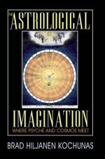 The Astrological Imagination : Where Psyche and Cosmos Meet - Brad Hiljanen Kochunas