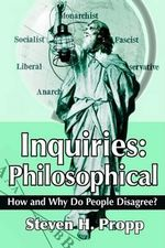 Inquiries :  Philosophical:How and Why Do People Disagree? - Steven H Propp