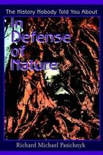 In Defense of Nature : The History Nobody Told You about - Richard Michael Pasichnyk