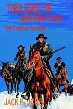 Three Across the Northern Plains : The Fletcher Revenge - Jack P Jones