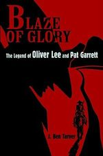 Blaze of Glory : The Legend of Oliver Lee and Pat Garrett - J. Ben Tarver