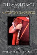 The Magistrate : Volume Three a Worthy Sacrifice - William D. Reynolds