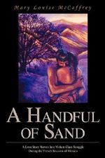 A Handful of Sand : A Love Story Woven Into Violent Class Struggle During the French Invasion of Mexico - Mary Louise McCaffrey