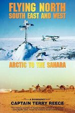 Flying North South East and West : Arctic to the Sahara - Captain Terry Reece