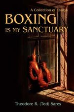 Boxing Is My Sanctuary : A Collection of Essays - Theodore Roland Sares