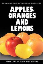 Apples, Oranges and Lemons : Surviving the Automobile Business - Phillip James Grismer