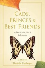 Cads, Princes & Best Friends : A Tale of Lust, Love & Redemption - Danielle Coulanges
