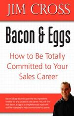 Bacon & Eggs : How to Be Totally Committed to Your Sales Career - Jim Cross