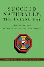 Succeed Naturally, the I Ching Way : Unraveling the Wisdom of Natural Laws - Lily Chung