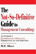 The Not-So-Definitive Guide to Management Consulting - M. F. Moss