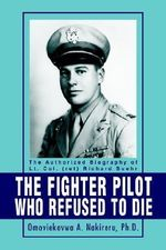 Fighter Pilot Who Refused to Die :  The Authorized Biography of Lt. Col. (Ret) Richard Suehr - Omoviekovwa A. Nakireru Ph. D.