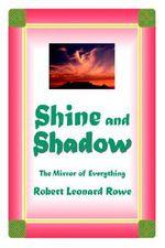 Shine and Shadow : The Mirror of Everything - Robert Leonard Rowe