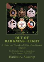 Out of Darkness--Light : A History of Canadian Military Intelligence - Harold A. Skaarup