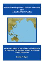 Essential Principles of Contract and Sales Law in the Northern Pacific : Federated States of Micronesia, the Republics of Palau and the Marshall Island - Daniel P Ryan