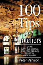 100 Tips for Hoteliers : What Every Successful Hotel Professional Needs to Know and Do - Peter J. Venison