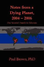 Notes from a Dying Planet, 2004-2006 : One Scientist's Search for Solutions - Paul Brown