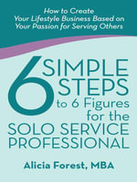 6 Simple Steps to 6 Figures for the Solo Service Professional : How to Create Your Lifestyle Business Based on Your Passion for Serving Others - MBA, Alicia Forest