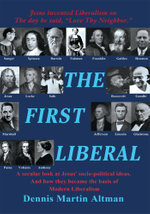 The First Liberal : A Secular Look at Jesus' Socio-Political Ideas and How They Became the Basis of Modern Liberalism - Dennis Martin Altman