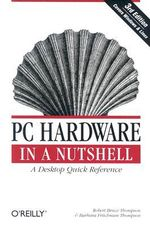PC Hardware in a Nutshell : In a Nutshell Ser. - Robert Bruce Thompson