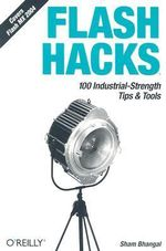 Flash Hacks : 100 Industrial-Strength Tips and Tools - Sham Bhangal