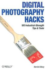 Digital Photography Hacks : 100 Industrial-Strength Tips and Tools - Derrick Story