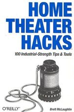 Home Theatre Hacks :  100 Industrial-Strength Tips and Tools - Brett D. McLaughlin