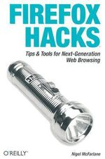 Firefox Hacks : Tips and Tools for Next-Generation Web Browsing - Nigel McFarlane