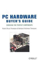 PC Hardware Buyer's Guide : Choosing the Perfect Components - Robert Bruce Thompson