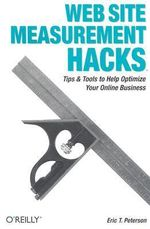 Web Site Measurement Hacks : Tips and Tools to Help Optimize Your Online Business - Eric T. Peterson
