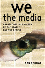 We the Media : Grassroots Journalism By the People, For the People - Dan Gillmor
