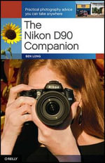 The Nikon D90 Companion : Practical photography advice you can take anywhere - Ben Long
