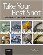 Take Your Best Shot : Tim Grey Tackles Your Digital Darkroom Questions - Tim Grey