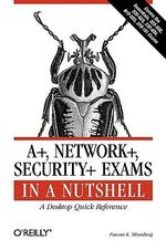 A+, Network+, Security+ Exams in a Nutshell : A Desktop Quick Reference - Pawan K. Bhardwaj