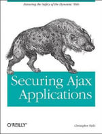 Securing Ajax Applications : Ensuring the Safety of the Dynamic Web - Christopher Wells