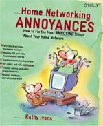 Home Networking Annoyances : How to Fix the Most Annoying Things About Your Home Network - Kathy Ivens