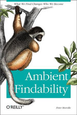 Ambient Findability : What We Find Changes Who We Become - Peter Morville