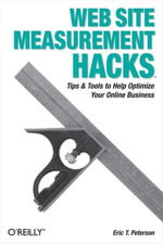 Web Site Measurement Hacks : Tips & Tools to Help Optimize Your Online Business - Eric T. Peterson