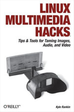 Linux Multimedia Hacks : Tips & Tools for Taming Images, Audio, and Video - Kyle Rankin
