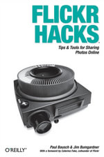 Flickr Hacks : Tips & Tools for Sharing Photos Online - Paul Bausch